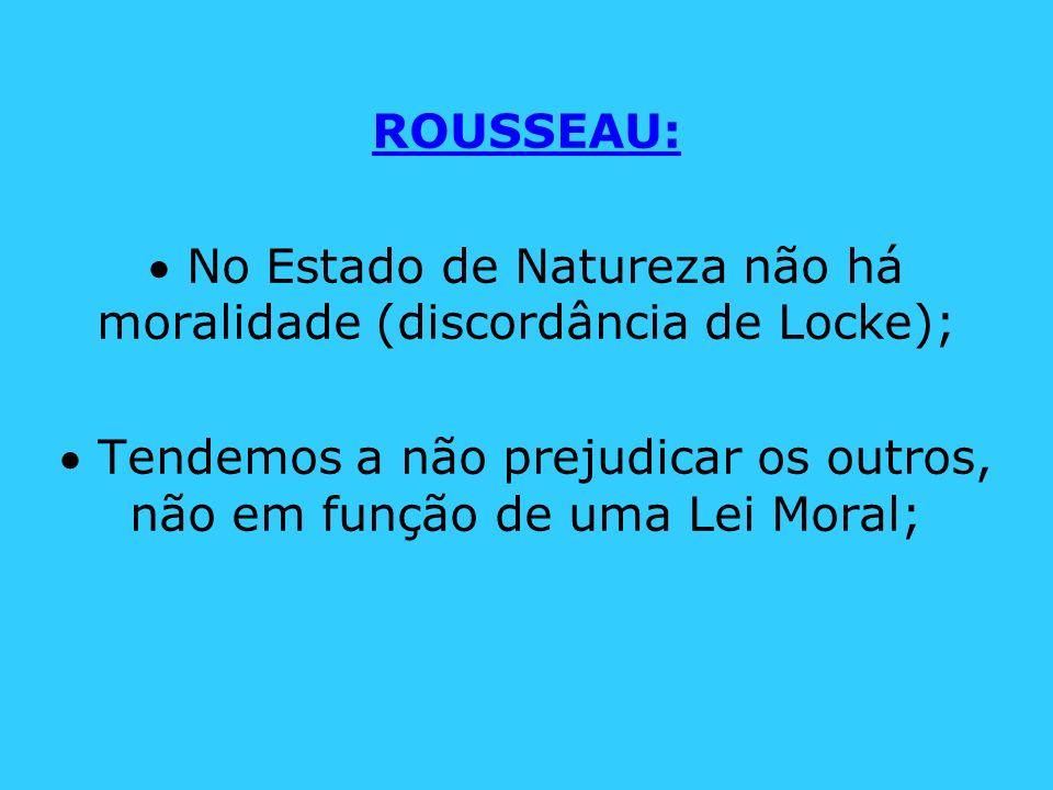 ROUSSEAU: No Estado de Natureza não há moralidade (discordância de Locke); Tendemos a não prejudicar os outros, não em função de uma Lei Moral;