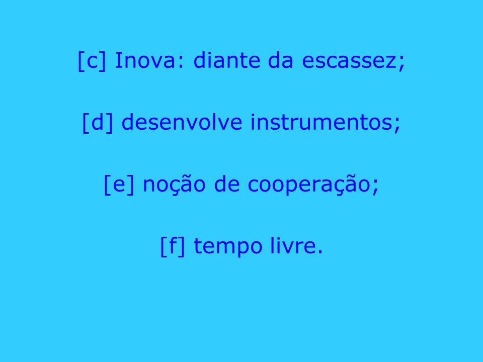 [c] Inova: diante da escassez; [d] desenvolve instrumentos; [e] noção de cooperação; [f] tempo livre.