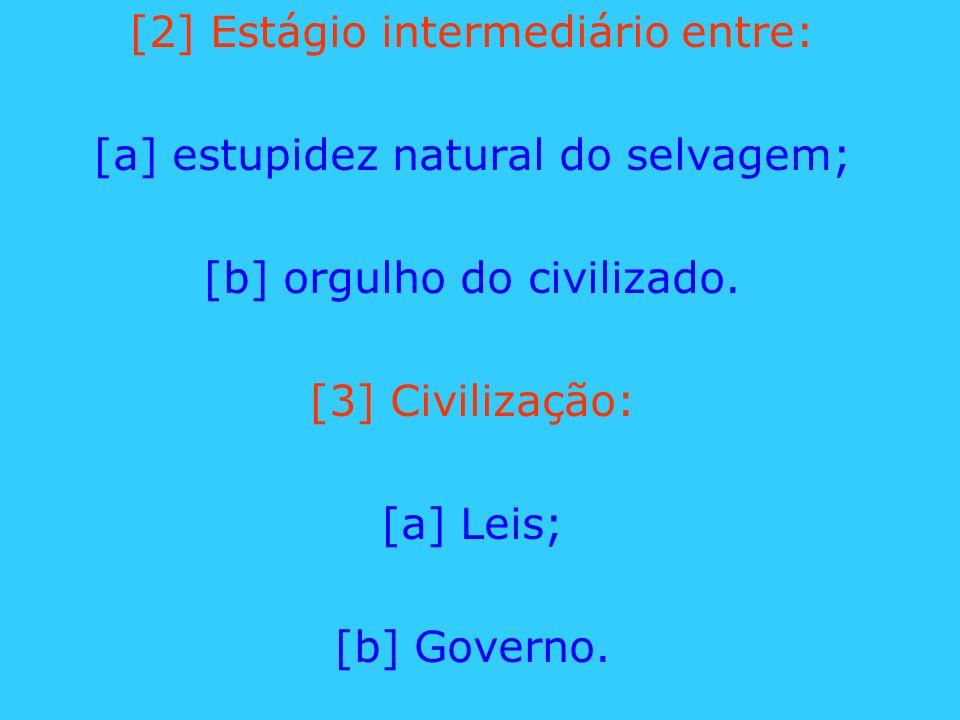[2] Estágio intermediário entre: [a] estupidez natural do selvagem; [b] orgulho do civilizado. [3] Civilização: [a] Leis; [b] Governo.