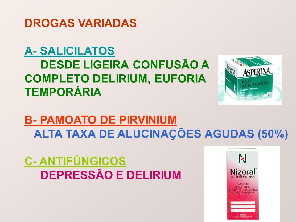 DROGAS VARIADAS A- SALICILATOS DESDE LIGEIRA CONFUSÃO A COMPLETO DELIRIUM, EUFORIA TEMPORÁRIA B- PAMOATO DE PIRVINIUM ALTA TAXA DE ALUCINAÇÕES AGUDAS