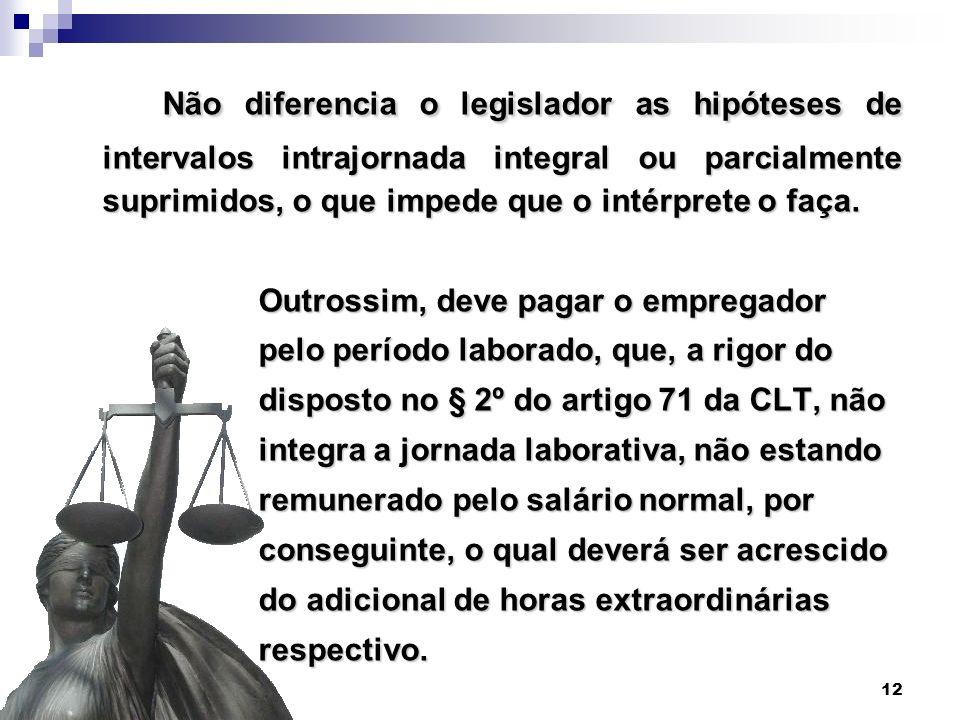 12 Não diferencia o legislador as hipóteses de intervalos intrajornada integral ou parcialmente suprimidos, o que impede que o intérprete o faça. Não