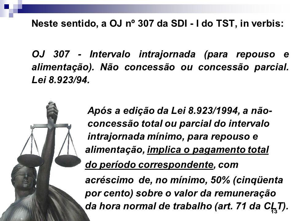 13 Neste sentido, a OJ nº 307 da SDI - I do TST, in verbis: OJ 307 - Intervalo intrajornada (para repouso e alimentação). Não concessão ou concessão p
