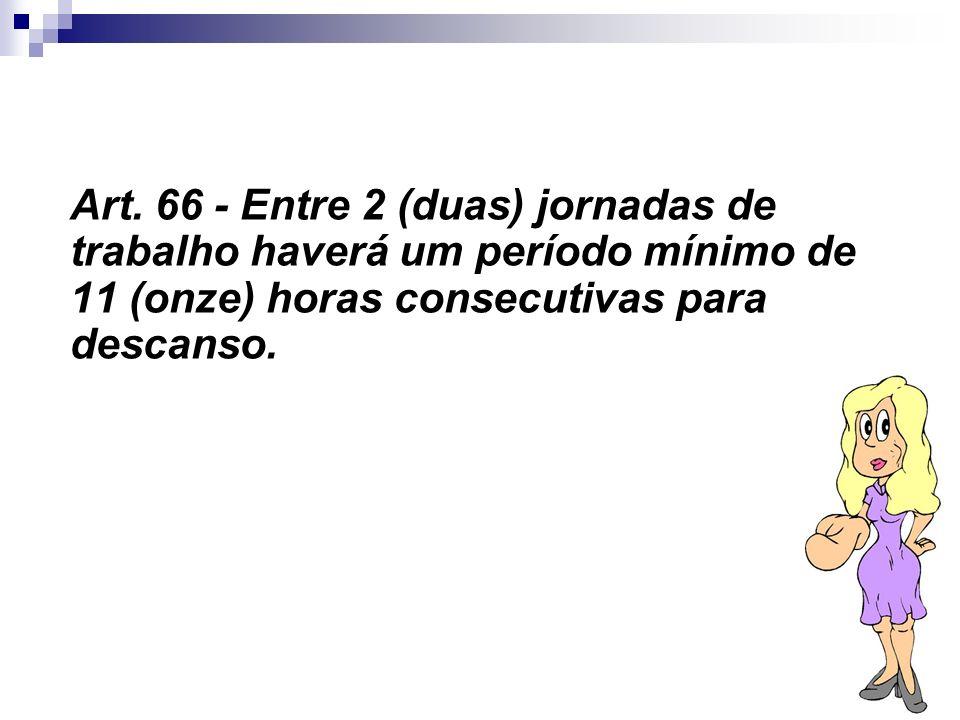 16 Art. 66 - Entre 2 (duas) jornadas de trabalho haverá um período mínimo de 11 (onze) horas consecutivas para descanso.