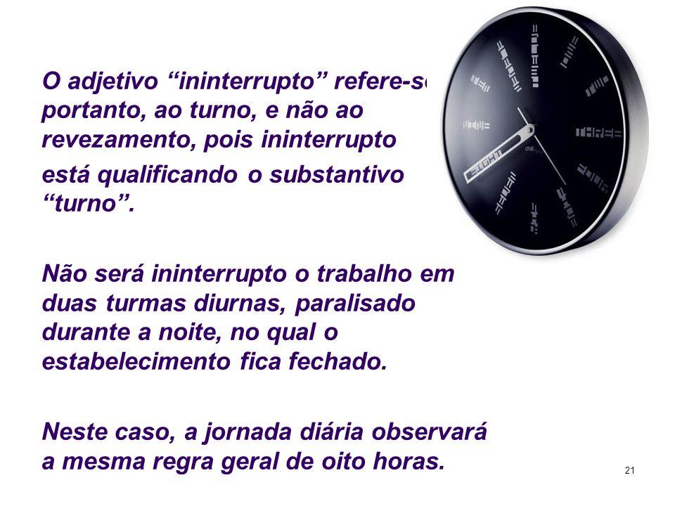 21 O adjetivo ininterrupto refere-se, portanto, ao turno, e não ao revezamento, pois ininterrupto está qualificando o substantivo turno. Não será inin
