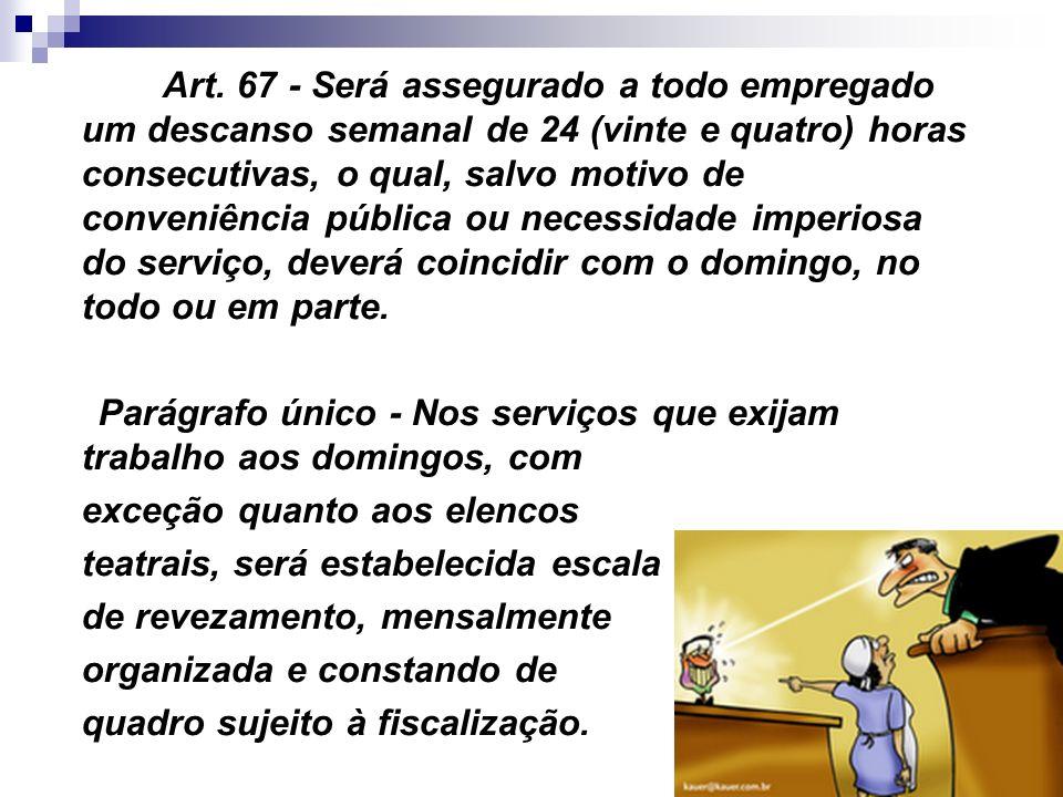 27 Art. 67 - Será assegurado a todo empregado um descanso semanal de 24 (vinte e quatro) horas consecutivas, o qual, salvo motivo de conveniência públ