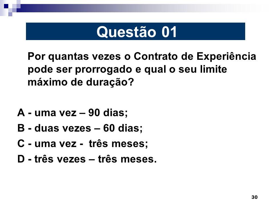 30 Por quantas vezes o Contrato de Experiência pode ser prorrogado e qual o seu limite máximo de duração? A - uma vez – 90 dias; B - duas vezes – 60 d