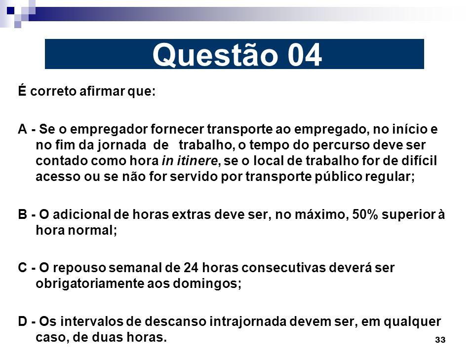 33 É correto afirmar que: A - Se o empregador fornecer transporte ao empregado, no início e no fim da jornada de trabalho, o tempo do percurso deve se