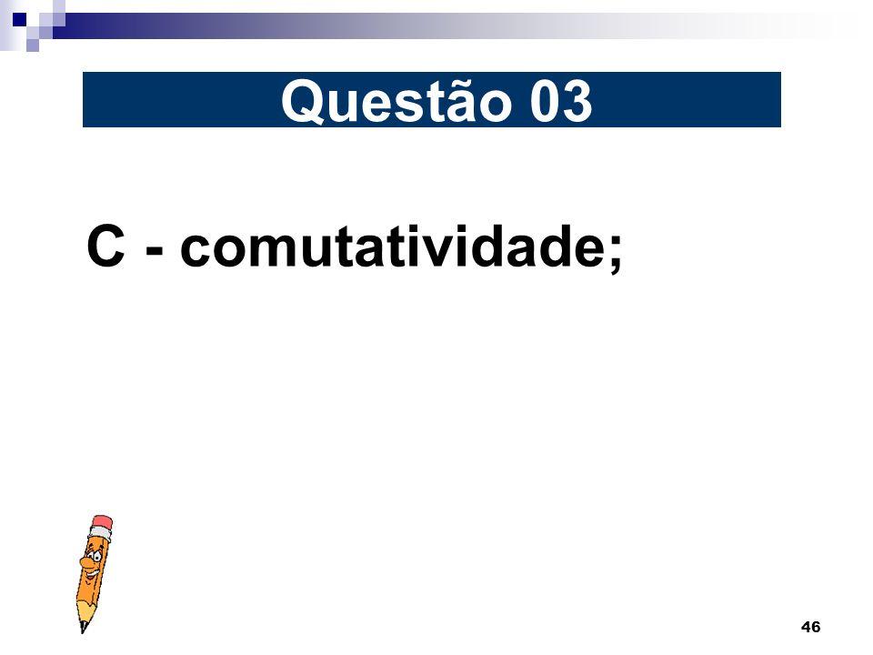 46 C - comutatividade; Questão 03
