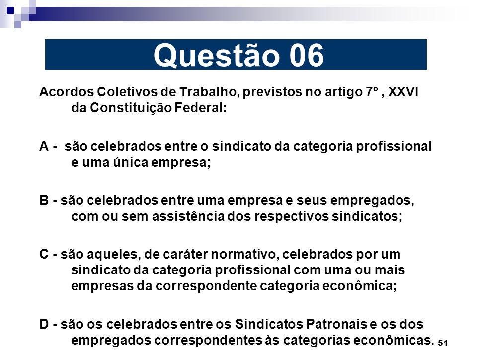 51 Acordos Coletivos de Trabalho, previstos no artigo 7º, XXVI da Constituição Federal: A - são celebrados entre o sindicato da categoria profissional