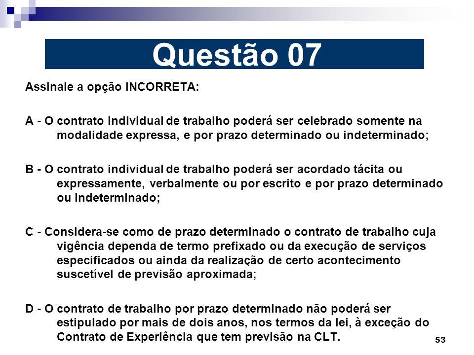 53 Assinale a opção INCORRETA: A - O contrato individual de trabalho poderá ser celebrado somente na modalidade expressa, e por prazo determinado ou i