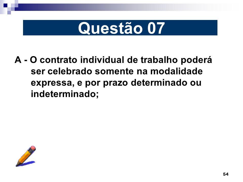54 A - O contrato individual de trabalho poderá ser celebrado somente na modalidade expressa, e por prazo determinado ou indeterminado; Questão 07