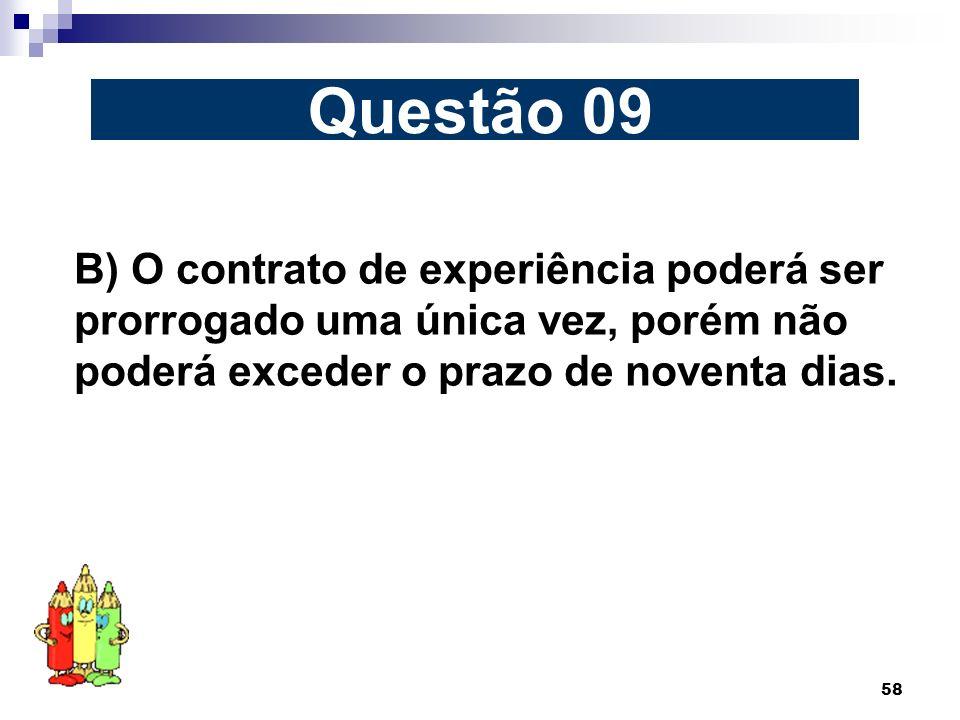 58 B) O contrato de experiência poderá ser prorrogado uma única vez, porém não poderá exceder o prazo de noventa dias. Questão 09