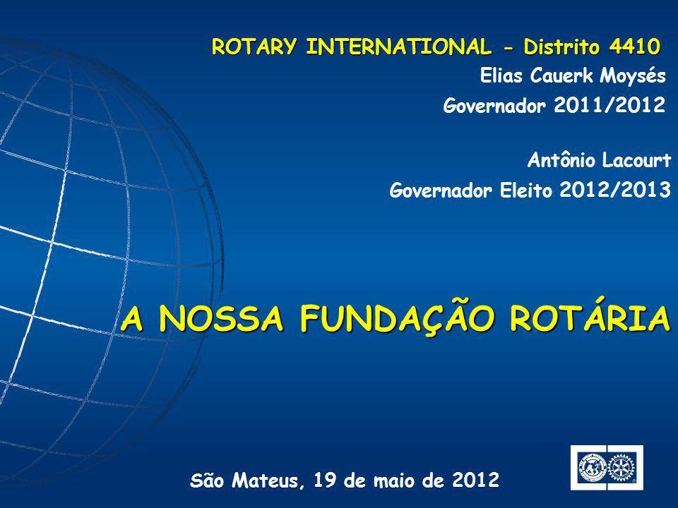 ROTARY INTERNATIONAL - Distrito 4410 Elias Cauerk Moysés Governador 2011/2012 A NOSSA FUNDAÇÃO ROTÁRIA São Mateus, 19 de maio de 2012 Antônio Lacourt