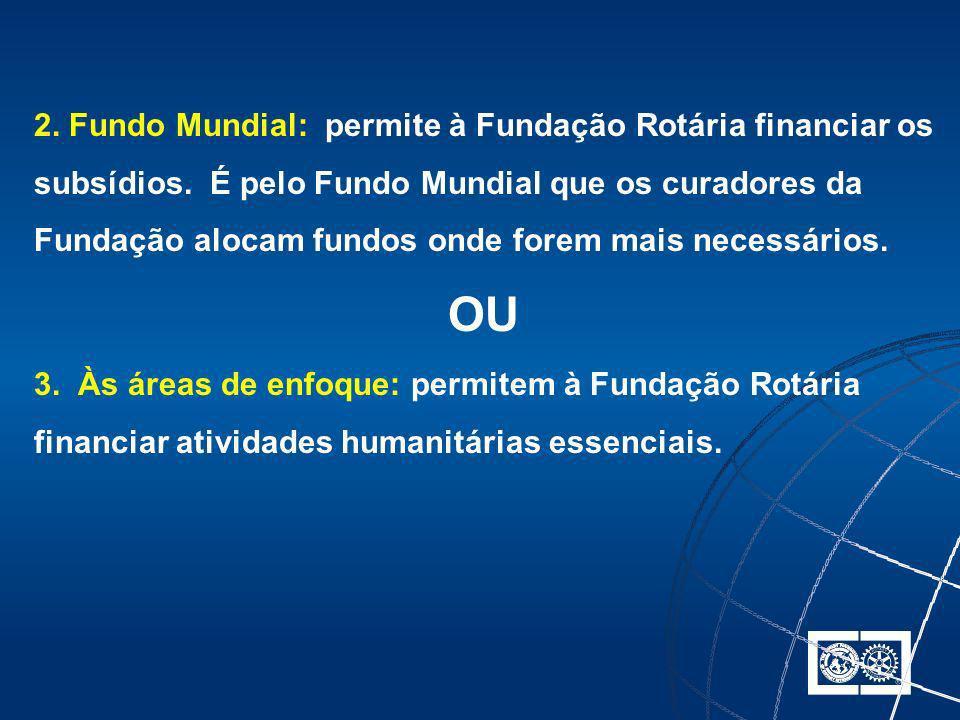 2. Fundo Mundial: permite à Fundação Rotária financiar os subsídios. É pelo Fundo Mundial que os curadores da Fundação alocam fundos onde forem mais n