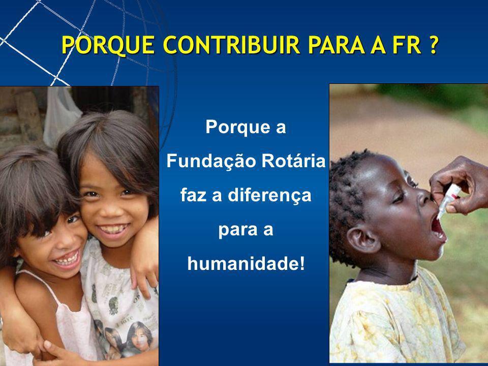 Porque a Fundação Rotária faz a diferença para a humanidade! PORQUE CONTRIBUIR PARA A FR ?