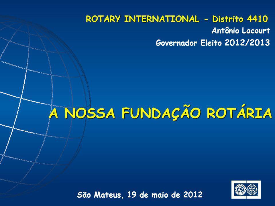 ROTARY INTERNATIONAL - Distrito 4410 Antônio Lacourt Governador Eleito 2012/2013 A NOSSA FUNDAÇÃO ROTÁRIA São Mateus, 19 de maio de 2012