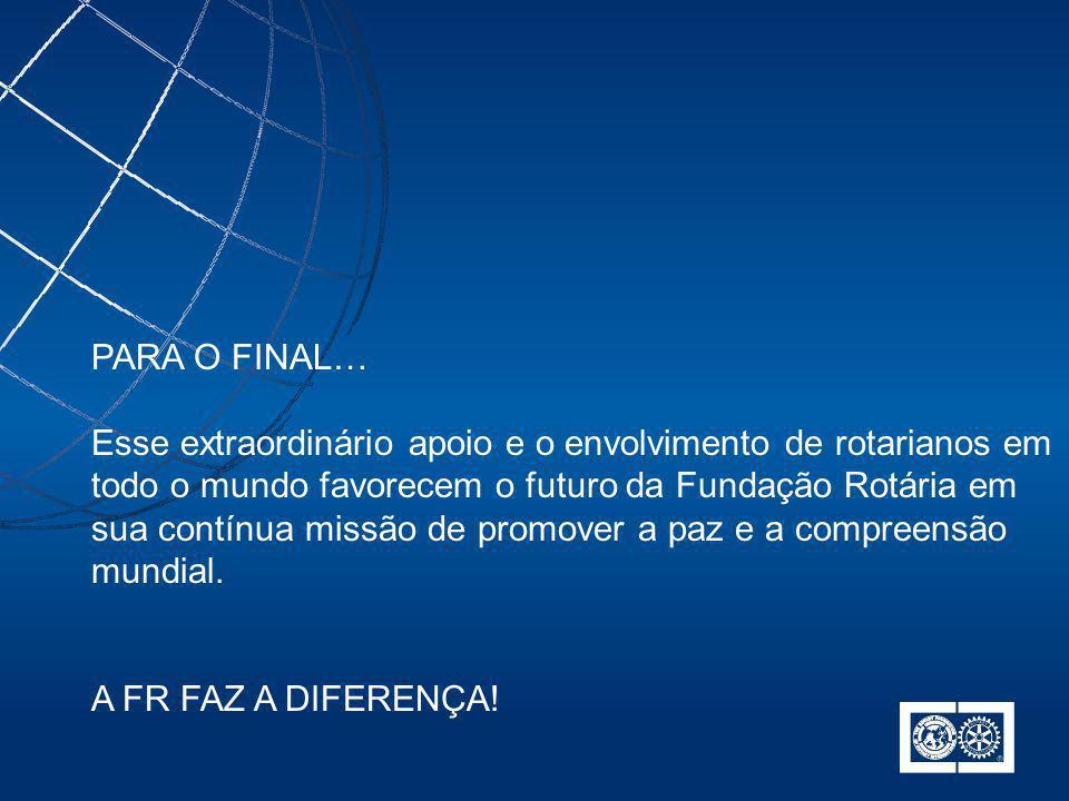 PARA O FINAL… Esse extraordinário apoio e o envolvimento de rotarianos em todo o mundo favorecem o futuro da Fundação Rotária em sua contínua missão d