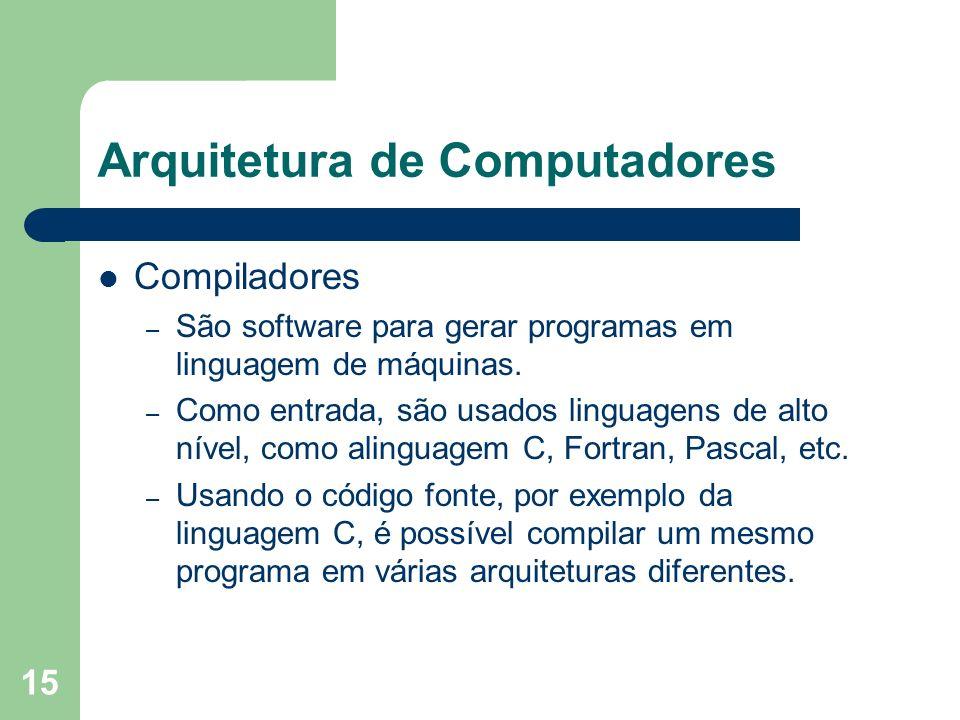 15 Arquitetura de Computadores Compiladores – São software para gerar programas em linguagem de máquinas. – Como entrada, são usados linguagens de alt