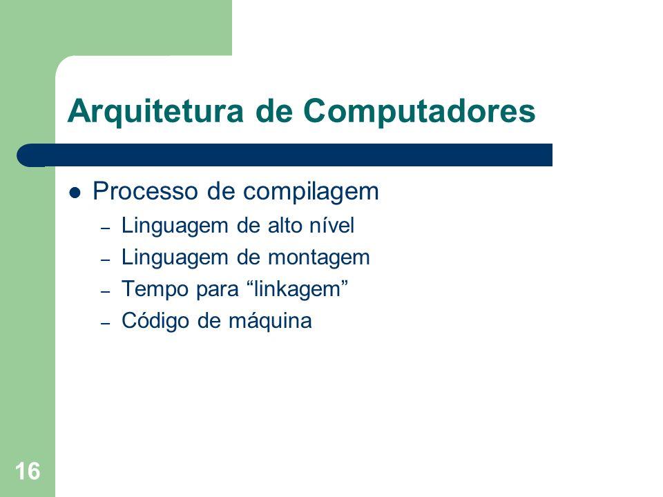 16 Arquitetura de Computadores Processo de compilagem – Linguagem de alto nível – Linguagem de montagem – Tempo para linkagem – Código de máquina