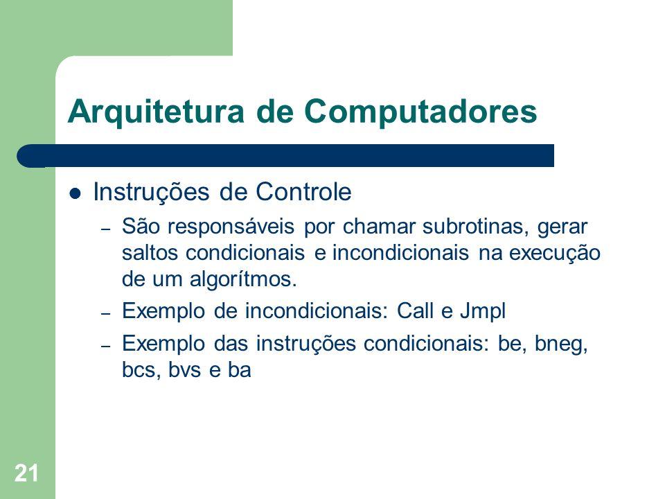 21 Arquitetura de Computadores Instruções de Controle – São responsáveis por chamar subrotinas, gerar saltos condicionais e incondicionais na execução de um algorítmos.