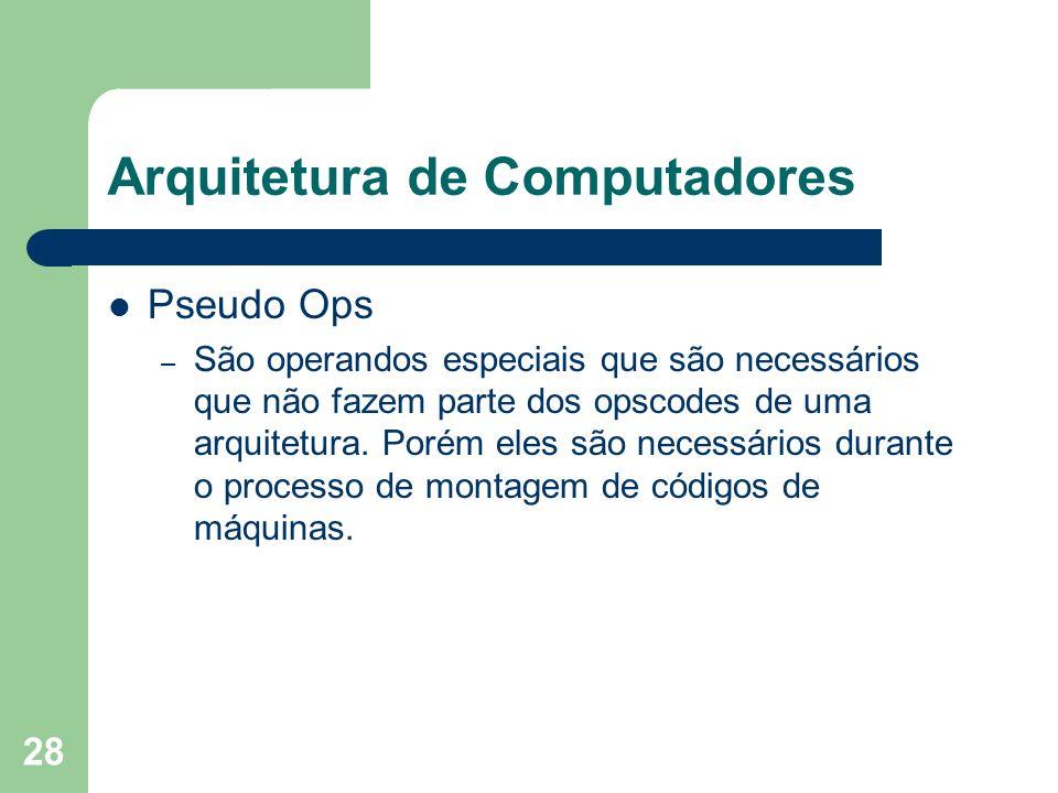 28 Arquitetura de Computadores Pseudo Ops – São operandos especiais que são necessários que não fazem parte dos opscodes de uma arquitetura. Porém ele