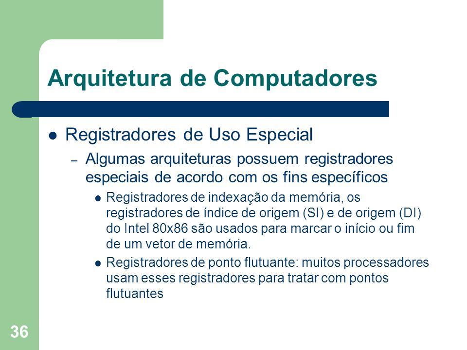 36 Arquitetura de Computadores Registradores de Uso Especial – Algumas arquiteturas possuem registradores especiais de acordo com os fins específicos Registradores de indexação da memória, os registradores de índice de origem (SI) e de origem (DI) do Intel 80x86 são usados para marcar o início ou fim de um vetor de memória.