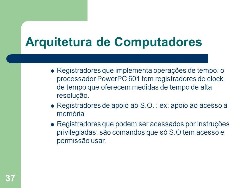 37 Arquitetura de Computadores Registradores que implementa operações de tempo: o processador PowerPC 601 tem registradores de clock de tempo que oferecem medidas de tempo de alta resolução.