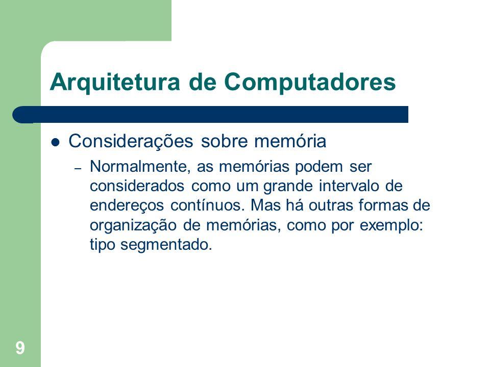 9 Arquitetura de Computadores Considerações sobre memória – Normalmente, as memórias podem ser considerados como um grande intervalo de endereços contínuos.
