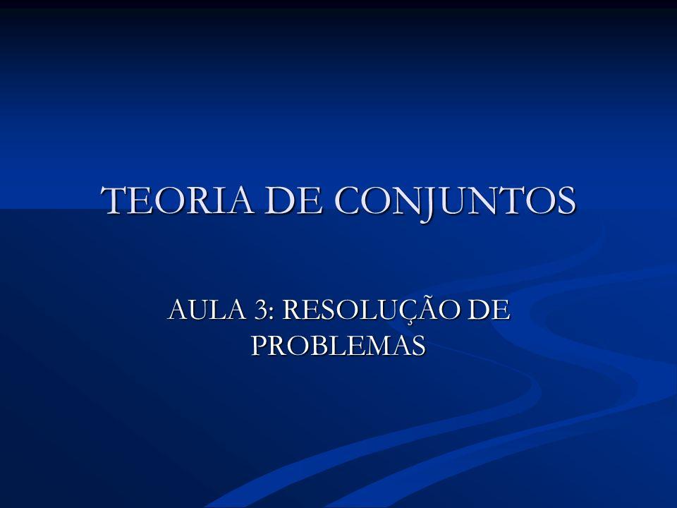 TEORIA DE CONJUNTOS AULA 3: RESOLUÇÃO DE PROBLEMAS