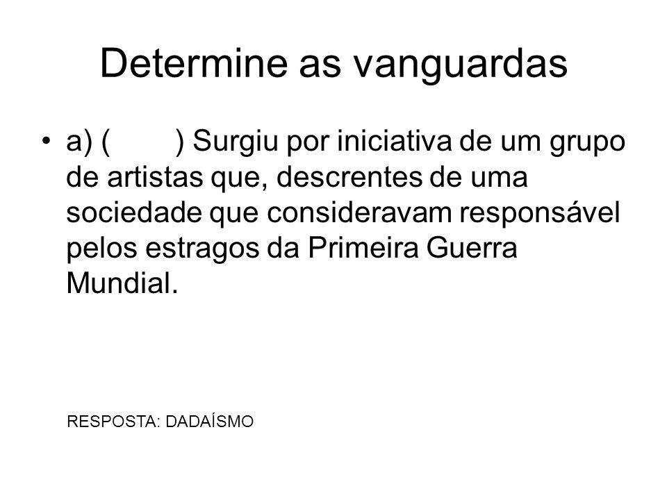 Determine as vanguardas a) () Surgiu por iniciativa de um grupo de artistas que, descrentes de uma sociedade que consideravam responsável pelos estrag