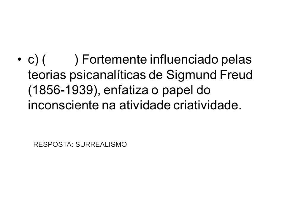 c) () Fortemente influenciado pelas teorias psicanalíticas de Sigmund Freud (1856-1939), enfatiza o papel do inconsciente na atividade criatividade. R