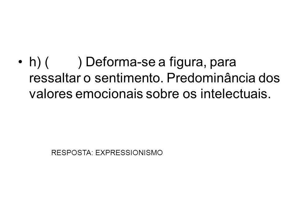 h) () Deforma-se a figura, para ressaltar o sentimento. Predominância dos valores emocionais sobre os intelectuais. RESPOSTA: EXPRESSIONISMO