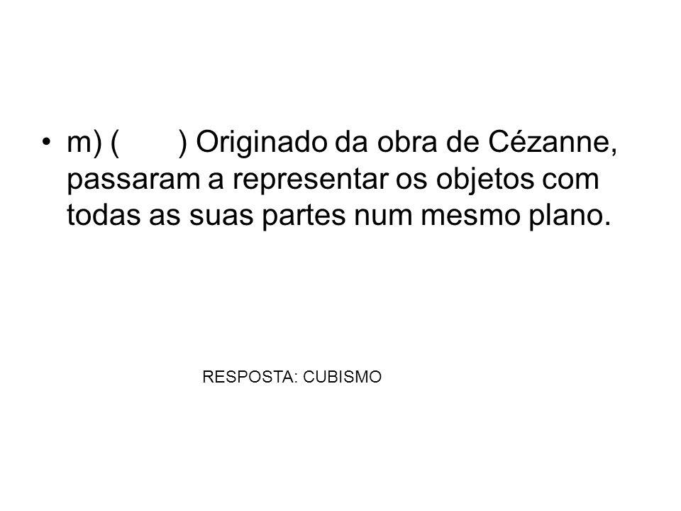 m) () Originado da obra de Cézanne, passaram a representar os objetos com todas as suas partes num mesmo plano. RESPOSTA: CUBISMO