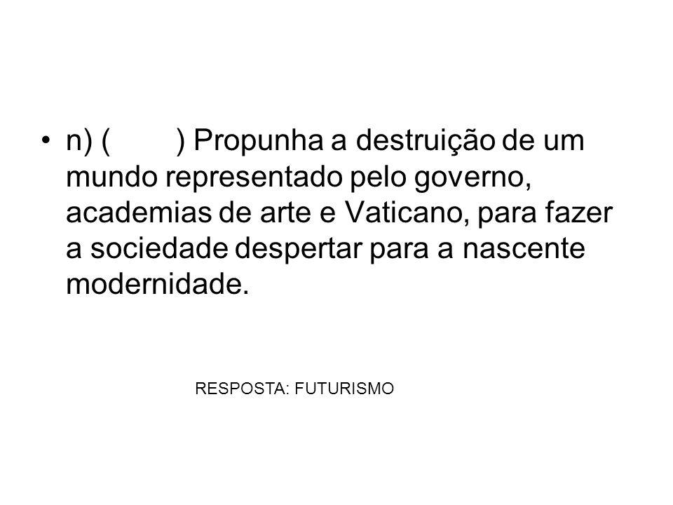 n) ( ) Propunha a destruição de um mundo representado pelo governo, academias de arte e Vaticano, para fazer a sociedade despertar para a nascente mod