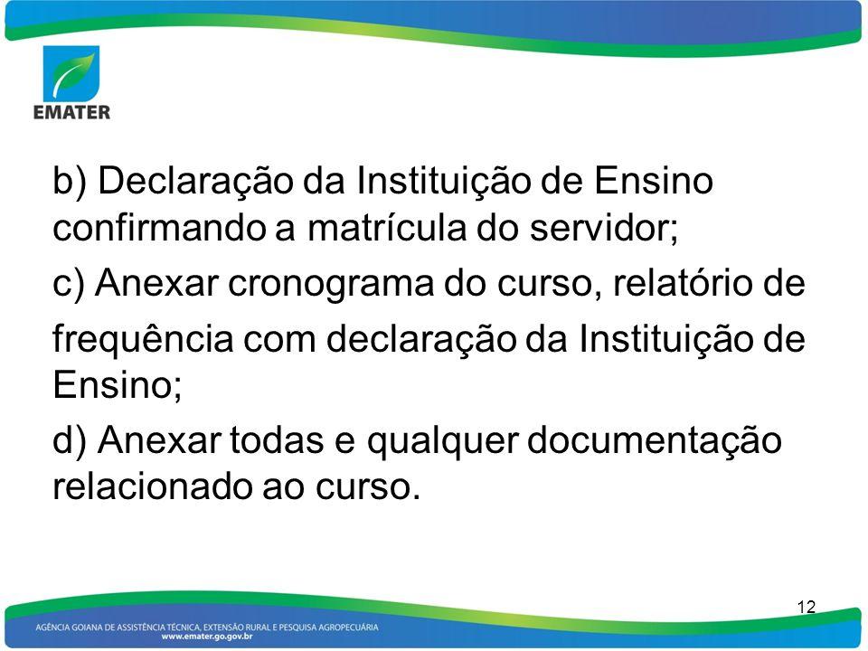 b) Declaração da Instituição de Ensino confirmando a matrícula do servidor; c) Anexar cronograma do curso, relatório de frequência com declaração da I