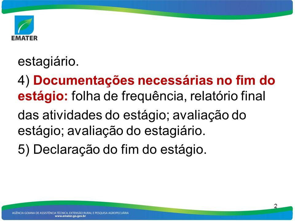 estagiário. 4) Documentações necessárias no fim do estágio: folha de frequência, relatório final das atividades do estágio; avaliação do estágio; aval