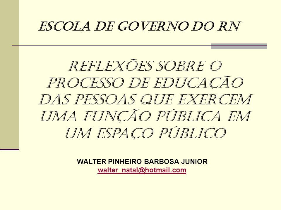 WALTER PINHEIRO BARBOSA JUNIOR walter_natal@hotmail.com Escola de Governo do RN Reflexões sobre o processo de Educação das pessoas que exercem uma fun