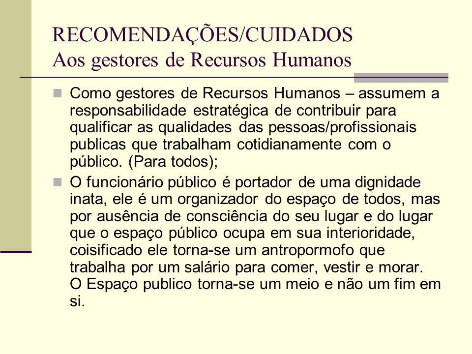 RECOMENDAÇÕES/CUIDADOS Aos gestores de Recursos Humanos Como gestores de Recursos Humanos – assumem a responsabilidade estratégica de contribuir para