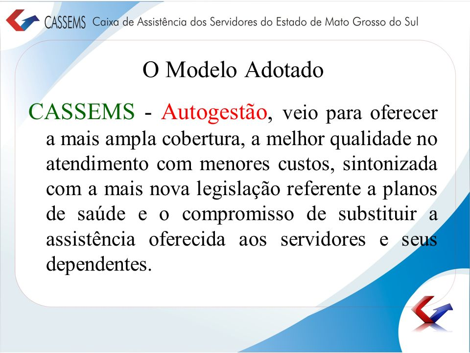 O Modelo Adotado CASSEMS - Autogestão, veio para oferecer a mais ampla cobertura, a melhor qualidade no atendimento com menores custos, sintonizada co