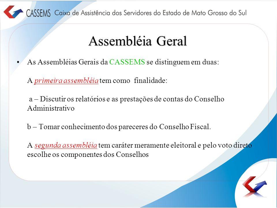 Assembléia Geral As Assembléias Gerais da CASSEMS se distinguem em duas: A primeira assembléia tem como finalidade: a – Discutir os relatórios e as pr
