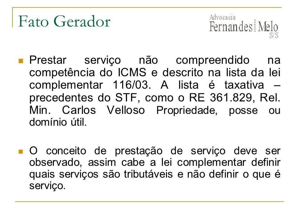 Fato Gerador Prestar serviço não compreendido na competência do ICMS e descrito na lista da lei complementar 116/03. A lista é taxativa – precedentes