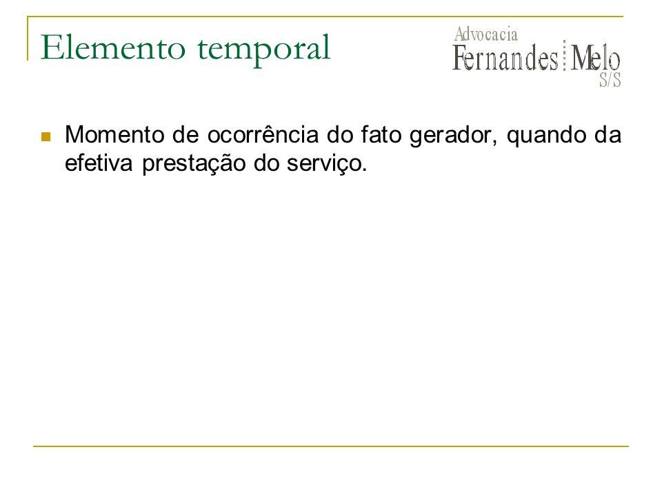 Elemento temporal Momento de ocorrência do fato gerador, quando da efetiva prestação do serviço.