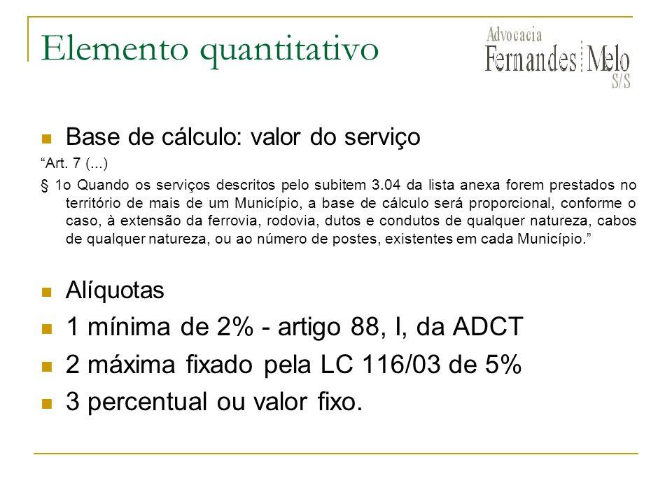 Elemento quantitativo Base de cálculo: valor do serviço Art. 7 (...) § 1o Quando os serviços descritos pelo subitem 3.04 da lista anexa forem prestado