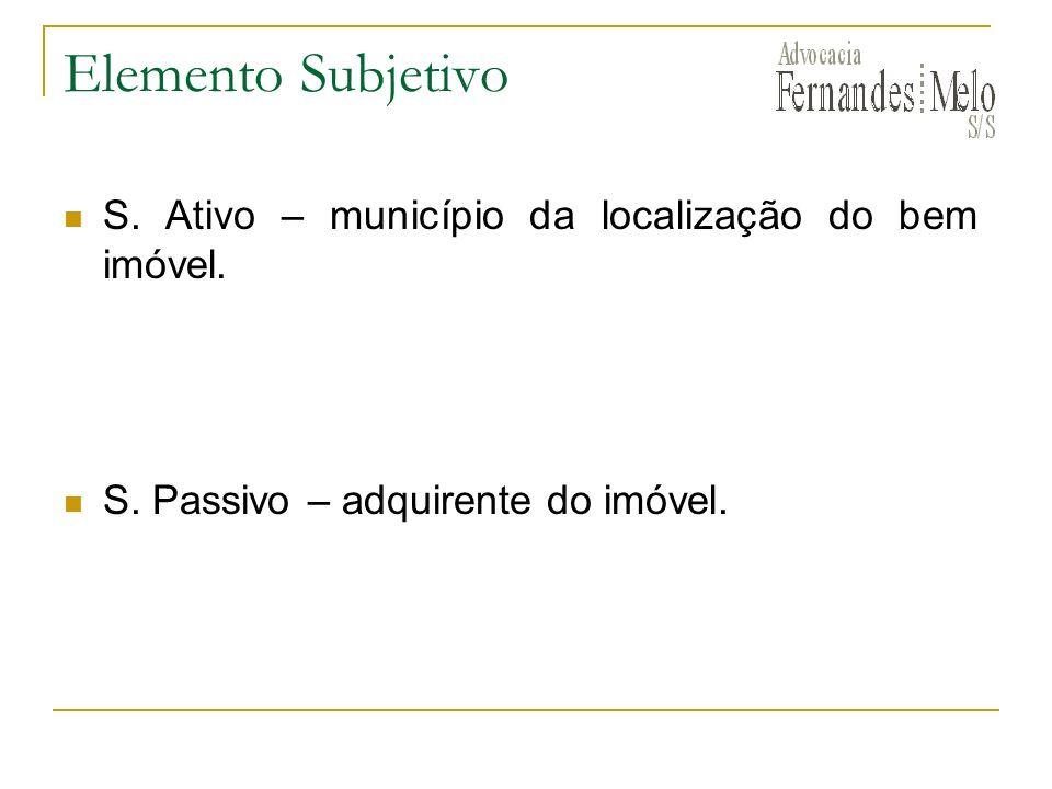 Elemento Subjetivo S. Ativo – município da localização do bem imóvel. S. Passivo – adquirente do imóvel.