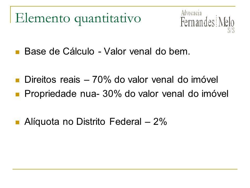 Elemento quantitativo Base de Cálculo - Valor venal do bem. Direitos reais – 70% do valor venal do imóvel Propriedade nua- 30% do valor venal do imóve