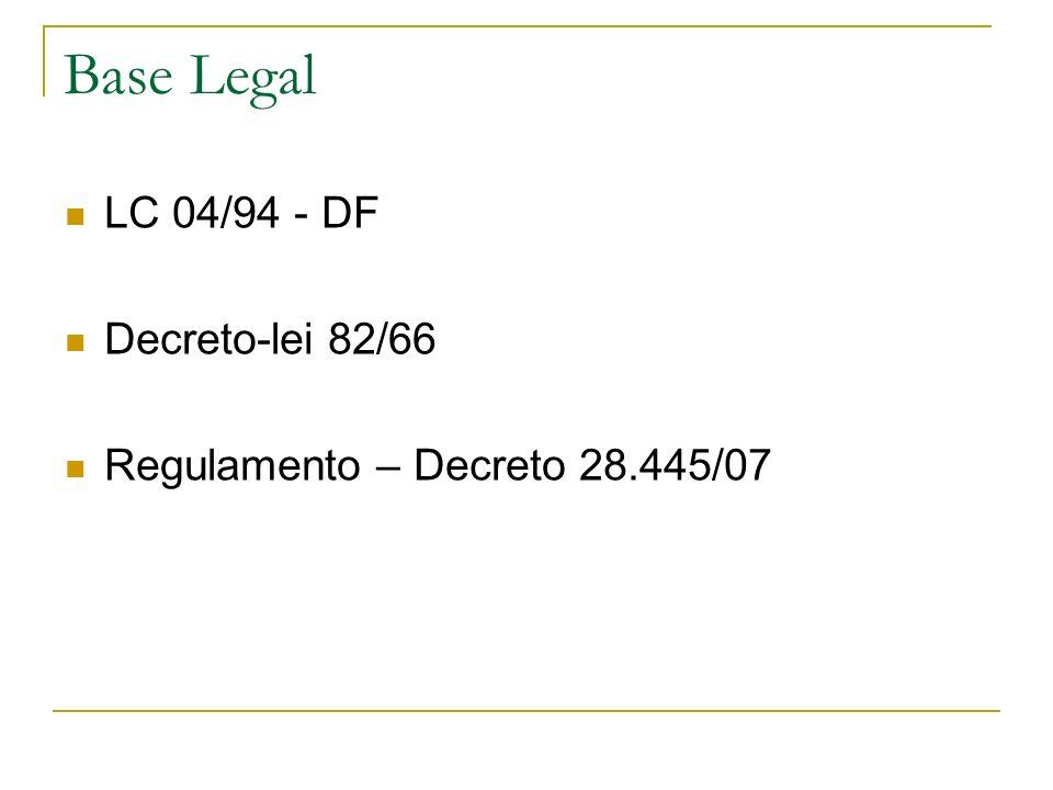 Base Legal LC 04/94 - DF Decreto-lei 82/66 Regulamento – Decreto 28.445/07