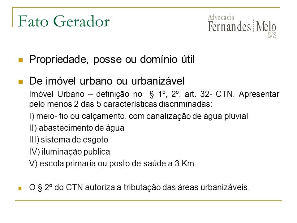 Fato Gerador Propriedade, posse ou domínio útil De imóvel urbano ou urbanizável Imóvel Urbano – definição no § 1º, 2º, art. 32- CTN. Apresentar pelo m