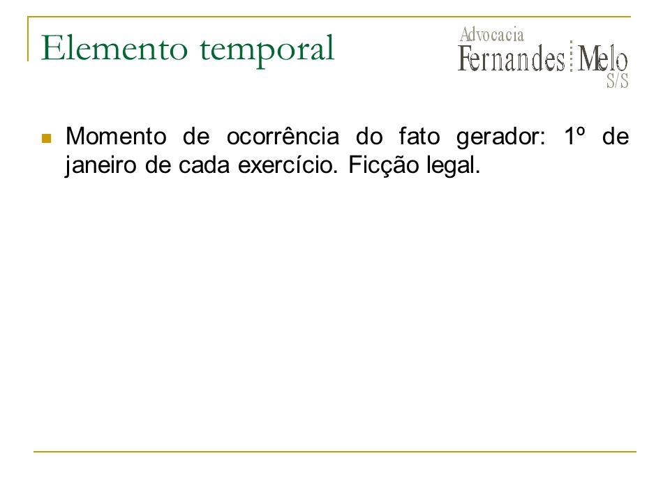 Elemento temporal Momento de ocorrência do fato gerador: 1º de janeiro de cada exercício. Ficção legal.