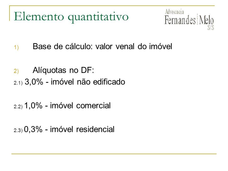 Elemento quantitativo 1) Base de cálculo: valor venal do imóvel 2) Alíquotas no DF: 2.1) 3,0% - imóvel não edificado 2.2) 1,0% - imóvel comercial 2.3)