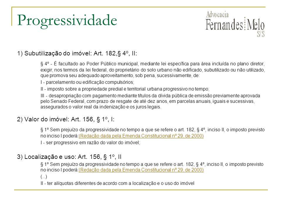 Progressividade 1) Subutilização do imóvel: Art. 182,§ 4º, II: § 4º - É facultado ao Poder Público municipal, mediante lei específica para área incluí